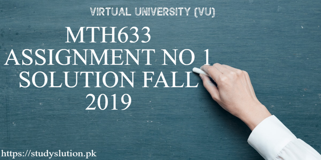 MTH 633 Assignment No 1 Solution FALL 2019