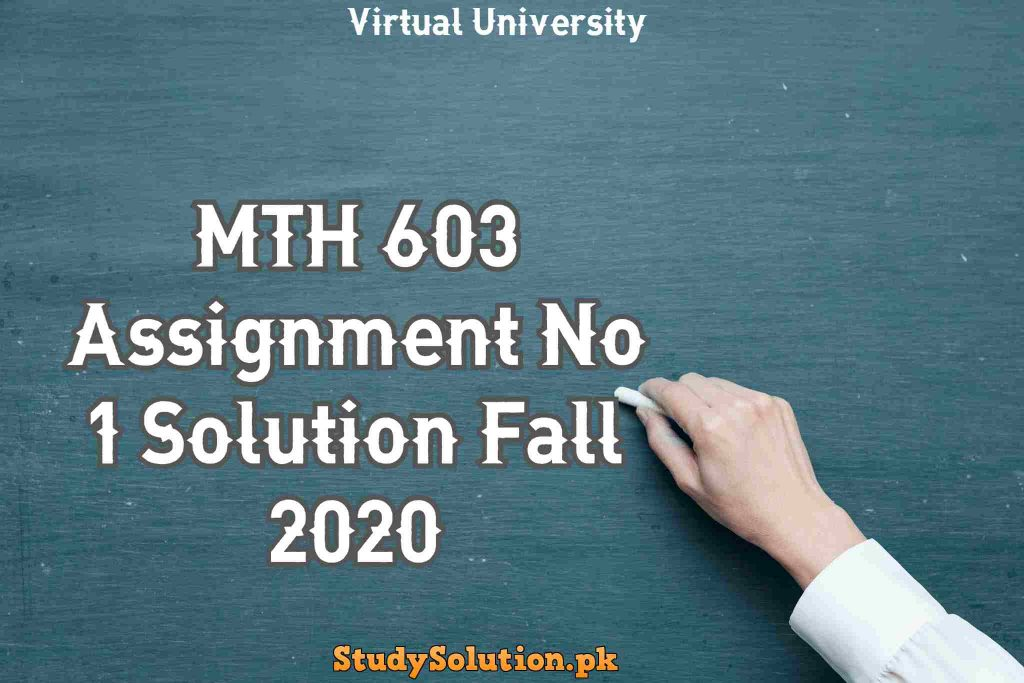 MTH 603 Assignment No 1 Solution Fall 2020