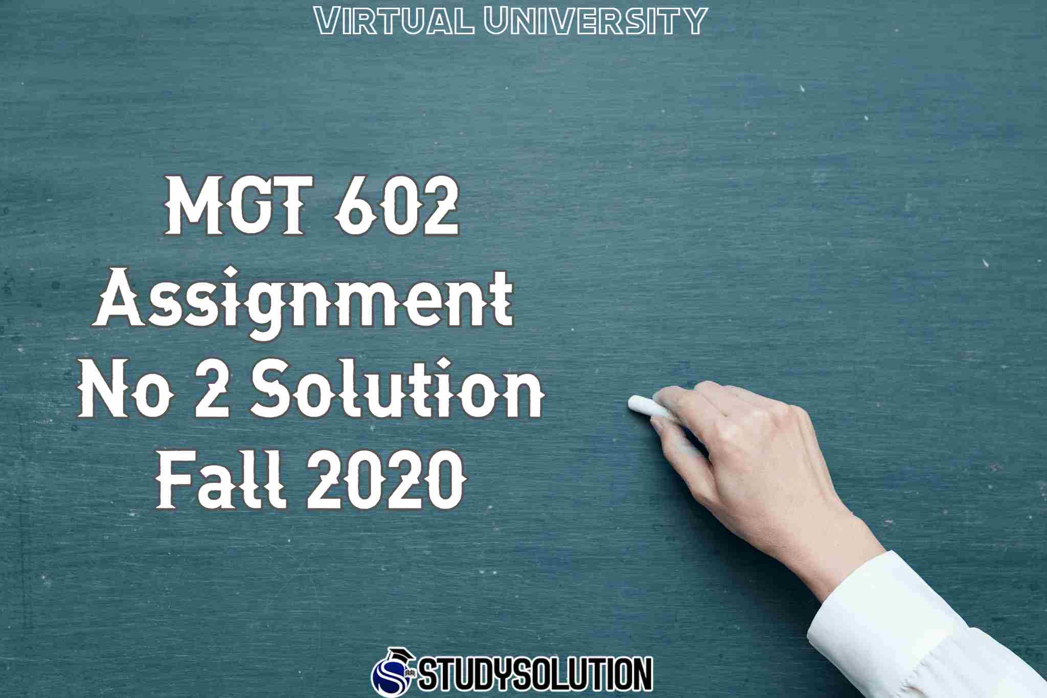 MGT 602 Assignment No 2 Solution Fall 2020