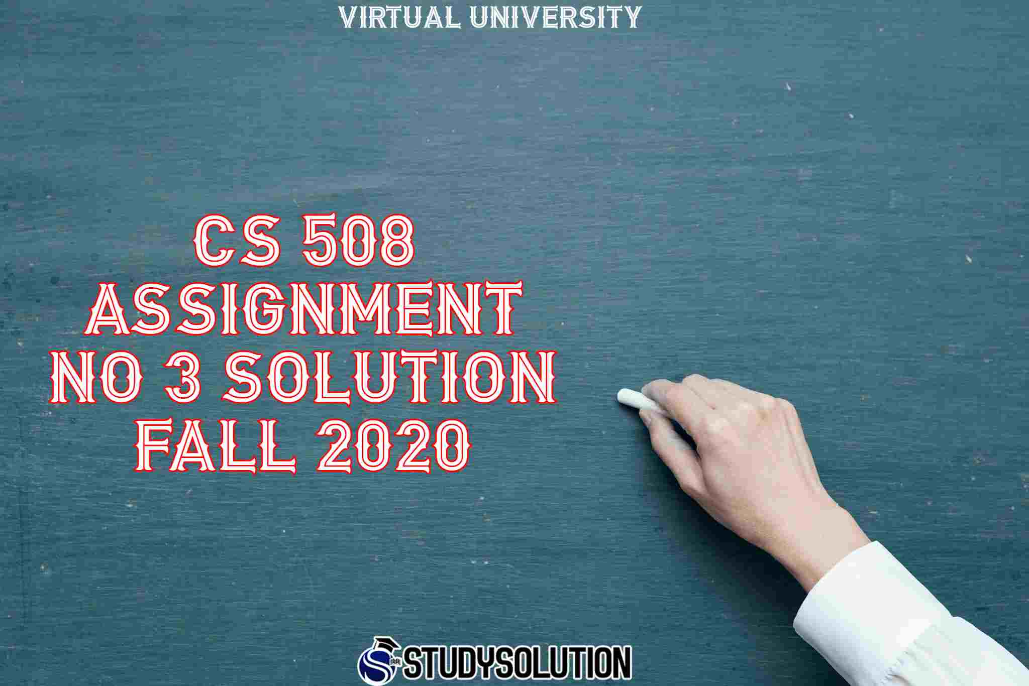 CS 508 Assignment No 3 Solution Fall 2020